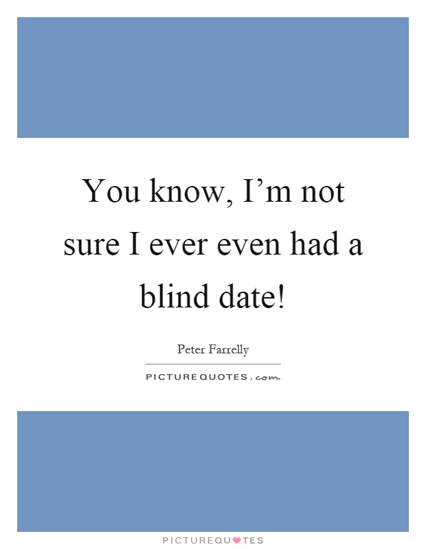 You know, I'm not sure I ever even had a blind date!  Picture Quotes