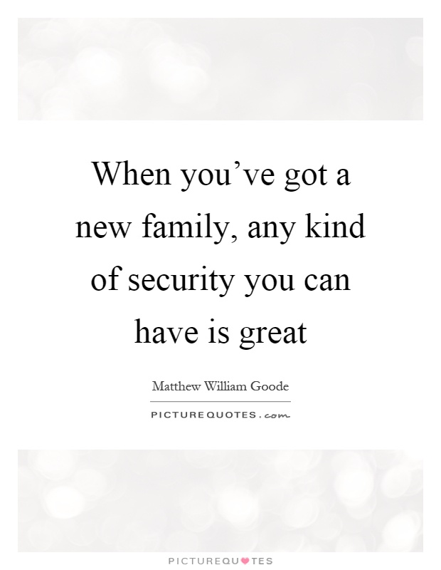 When you've got a new family, any kind of security you can have is great Picture Quote #1