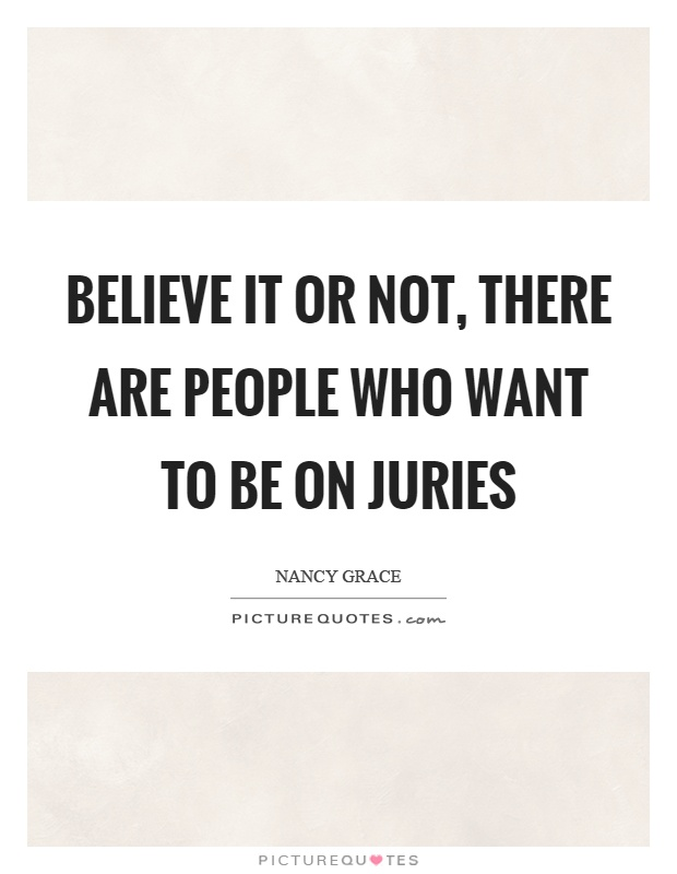 Believe it or not, there are people who want to be on juries Picture Quote #1