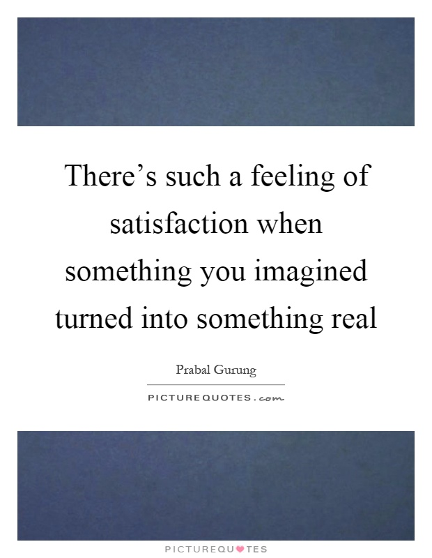 There's such a feeling of satisfaction when something you imagined turned into something real Picture Quote #1