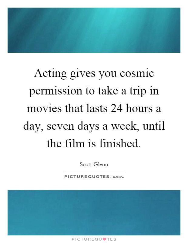 Acting gives you cosmic permission to take a trip in movies that lasts 24 hours a day, seven days a week, until the film is finished Picture Quote #1