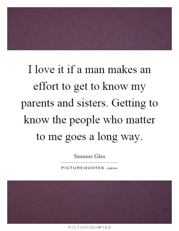 I love it if a man makes an effort to get to know my parents and sisters. Getting to know the people who matter to me goes a long way Picture Quote #1