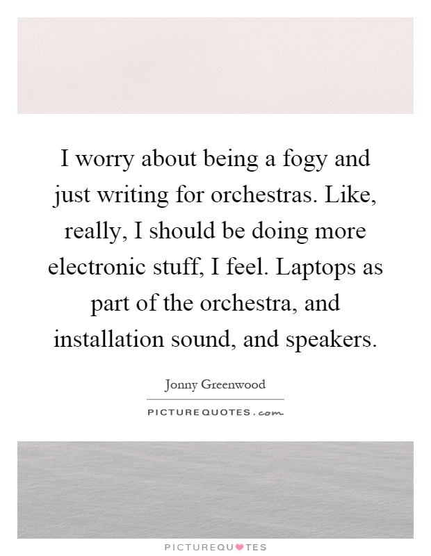 I worry about being a fogy and just writing for orchestras. Like, really, I should be doing more electronic stuff, I feel. Laptops as part of the orchestra, and installation sound, and speakers Picture Quote #1
