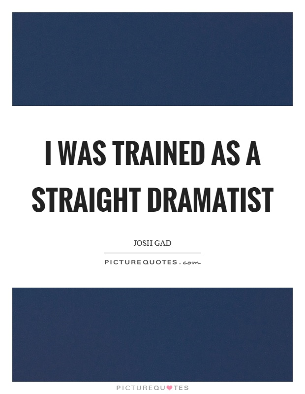 I was trained as a straight dramatist Picture Quote #1
