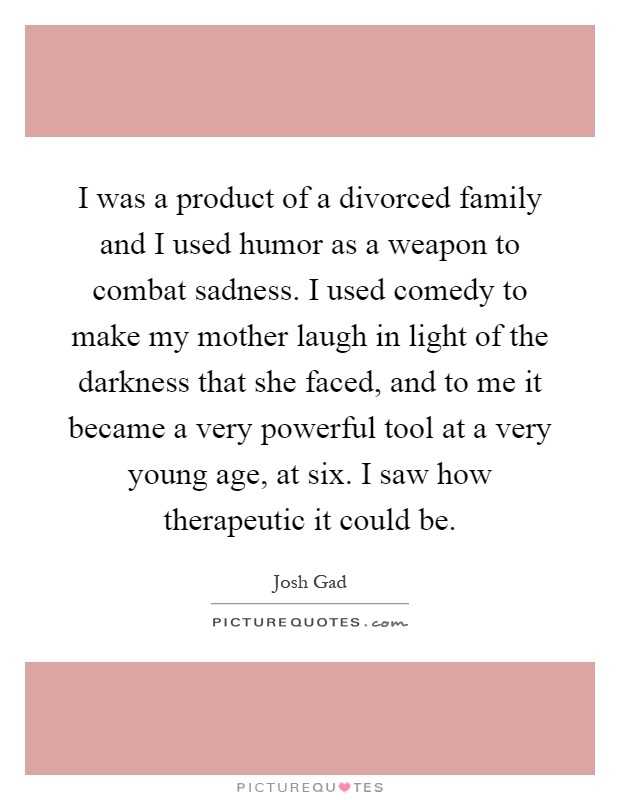 I was a product of a divorced family and I used humor as a weapon to combat sadness. I used comedy to make my mother laugh in light of the darkness that she faced, and to me it became a very powerful tool at a very young age, at six. I saw how therapeutic it could be Picture Quote #1