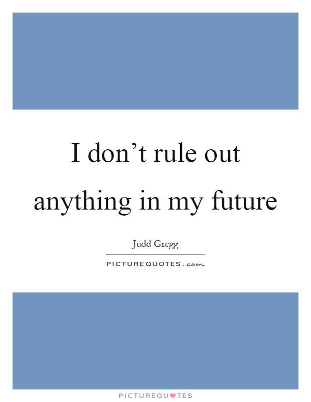 I don't rule out anything in my future Picture Quote #1