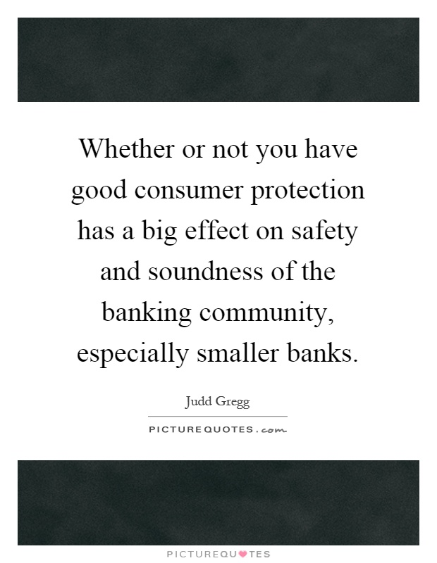 Whether or not you have good consumer protection has a big effect on safety and soundness of the banking community, especially smaller banks Picture Quote #1