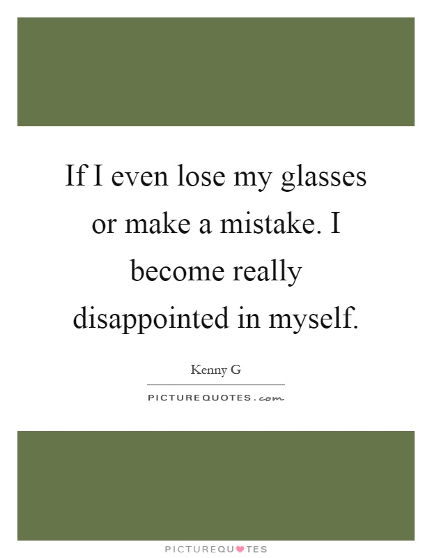 If I even lose my glasses or make a mistake. I become really disappointed in myself Picture Quote #1