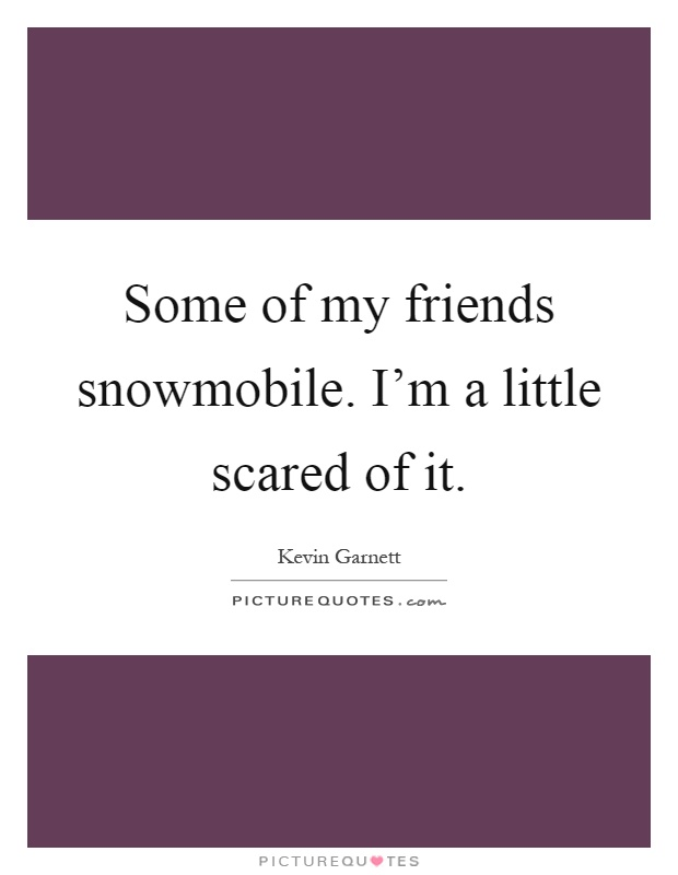 Some of my friends snowmobile. I'm a little scared of it Picture Quote #1