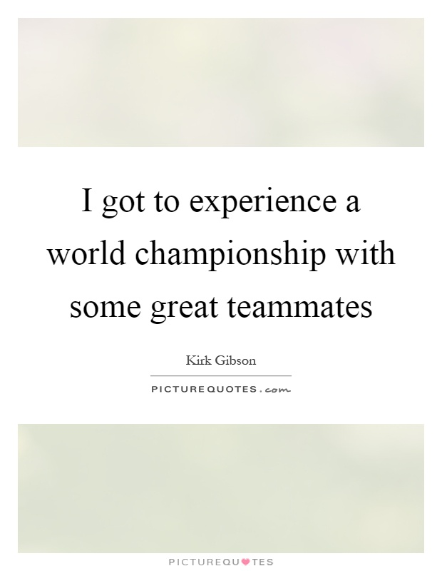 I got to experience a world championship with some great teammates Picture Quote #1