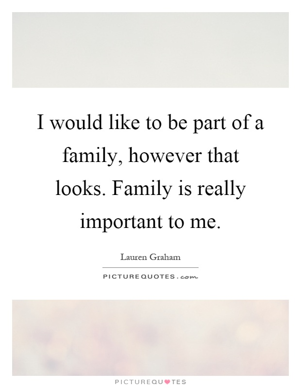 I would like to be part of a family, however that looks. Family is really important to me Picture Quote #1