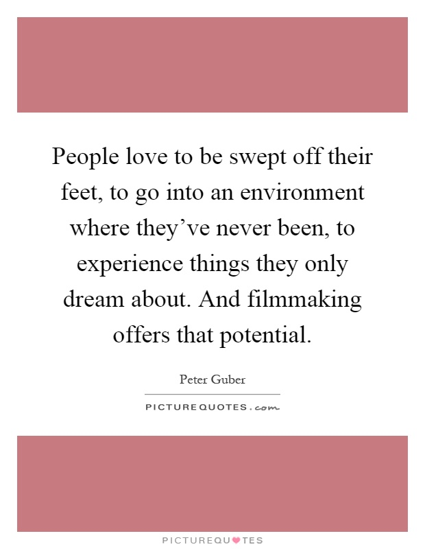 People love to be swept off their feet, to go into an environment where they've never been, to experience things they only dream about. And filmmaking offers that potential Picture Quote #1