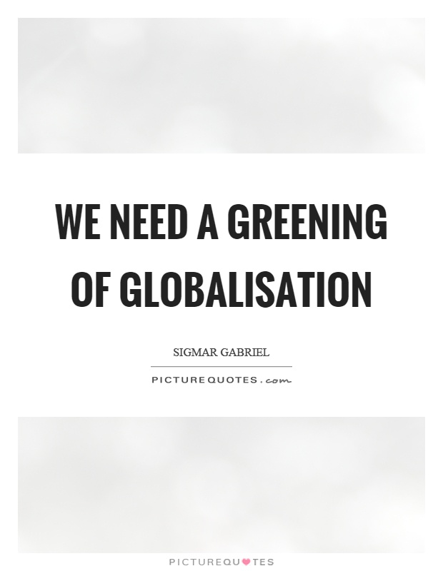 We need a greening of globalisation Picture Quote #1