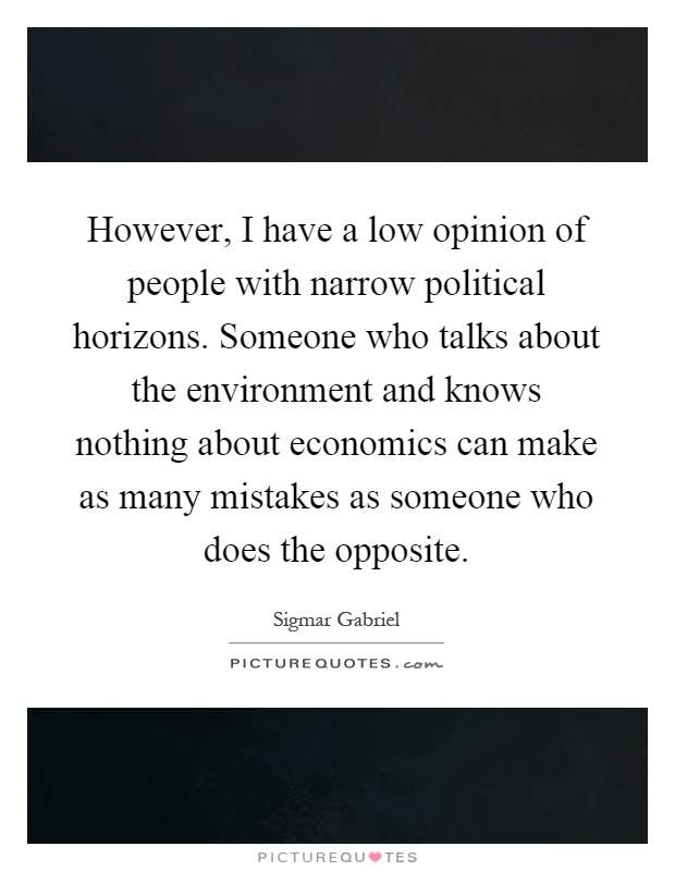 However, I have a low opinion of people with narrow political horizons. Someone who talks about the environment and knows nothing about economics can make as many mistakes as someone who does the opposite Picture Quote #1