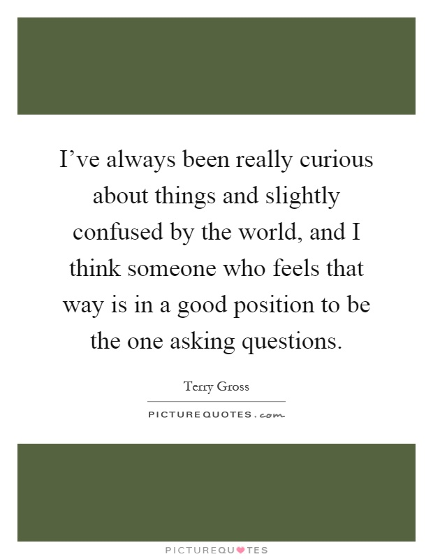 I've always been really curious about things and slightly confused by the world, and I think someone who feels that way is in a good position to be the one asking questions Picture Quote #1