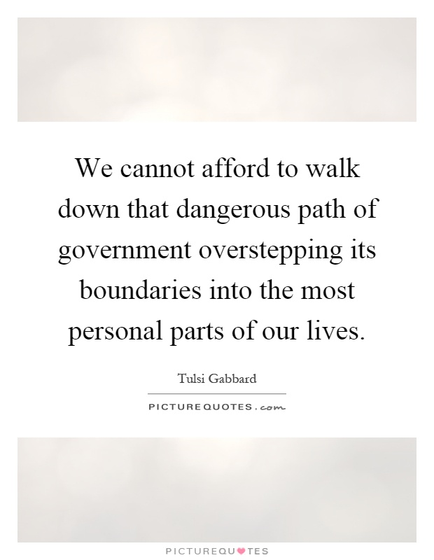 We cannot afford to walk down that dangerous path of government overstepping its boundaries into the most personal parts of our lives Picture Quote #1