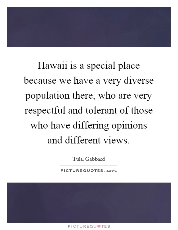 Hawaii is a special place because we have a very diverse population there, who are very respectful and tolerant of those who have differing opinions and different views Picture Quote #1