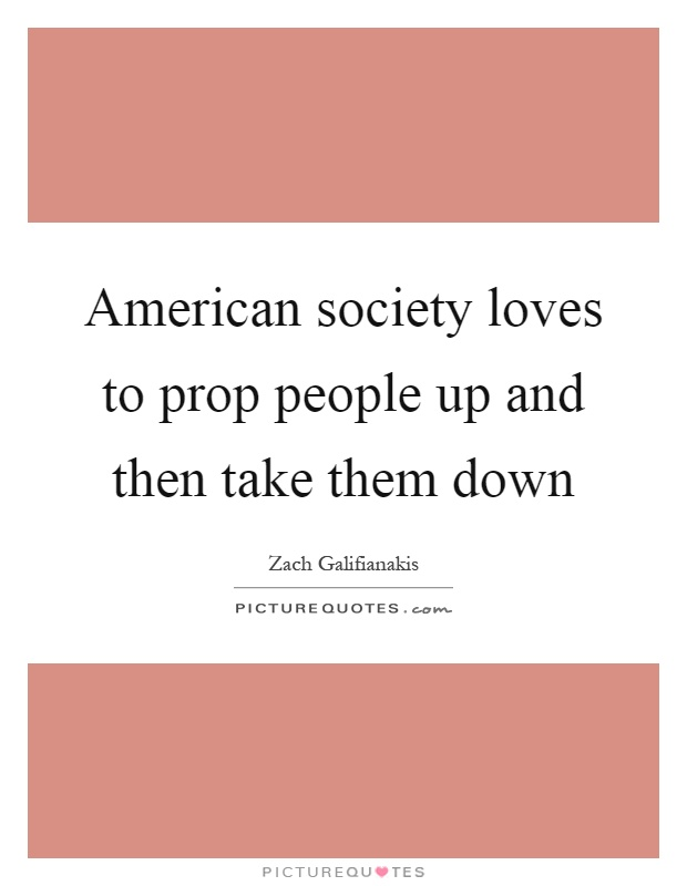 American society loves to prop people up and then take them down Picture Quote #1