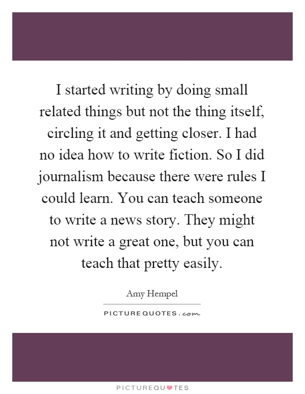 I started writing by doing small related things but not the thing itself, circling it and getting closer. I had no idea how to write fiction. So I did journalism because there were rules I could learn. You can teach someone to write a news story. They might not write a great one, but you can teach that pretty easily Picture Quote #1