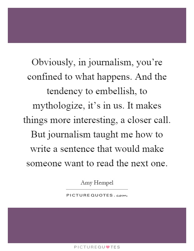 Obviously, in journalism, you're confined to what happens. And the tendency to embellish, to mythologize, it's in us. It makes things more interesting, a closer call. But journalism taught me how to write a sentence that would make someone want to read the next one Picture Quote #1
