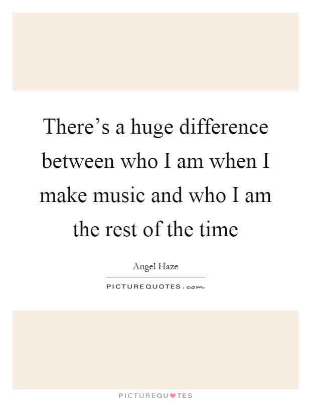 There's a huge difference between who I am when I make music and who I am the rest of the time Picture Quote #1