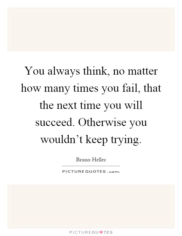 You always think, no matter how many times you fail, that the next time you will succeed. Otherwise you wouldn't keep trying Picture Quote #1