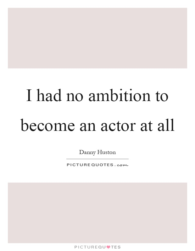 I had no ambition to become an actor at all Picture Quote #1
