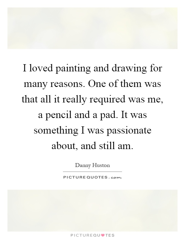 I loved painting and drawing for many reasons. One of them was that all it really required was me, a pencil and a pad. It was something I was passionate about, and still am Picture Quote #1