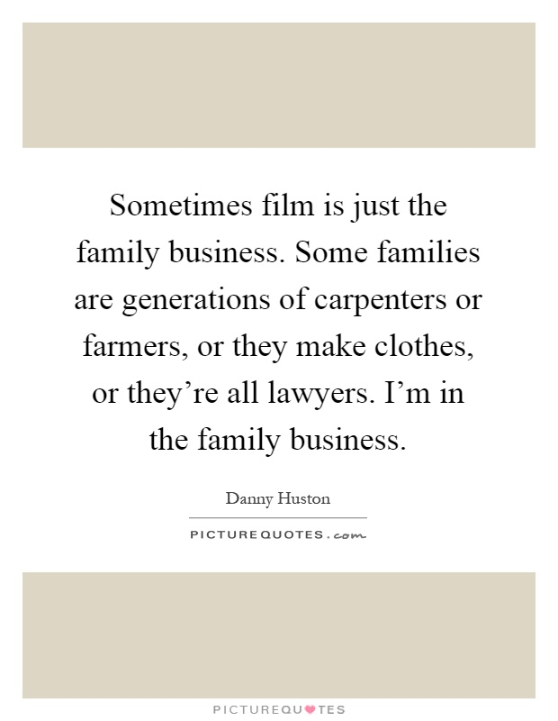 Sometimes film is just the family business. Some families are generations of carpenters or farmers, or they make clothes, or they're all lawyers. I'm in the family business Picture Quote #1