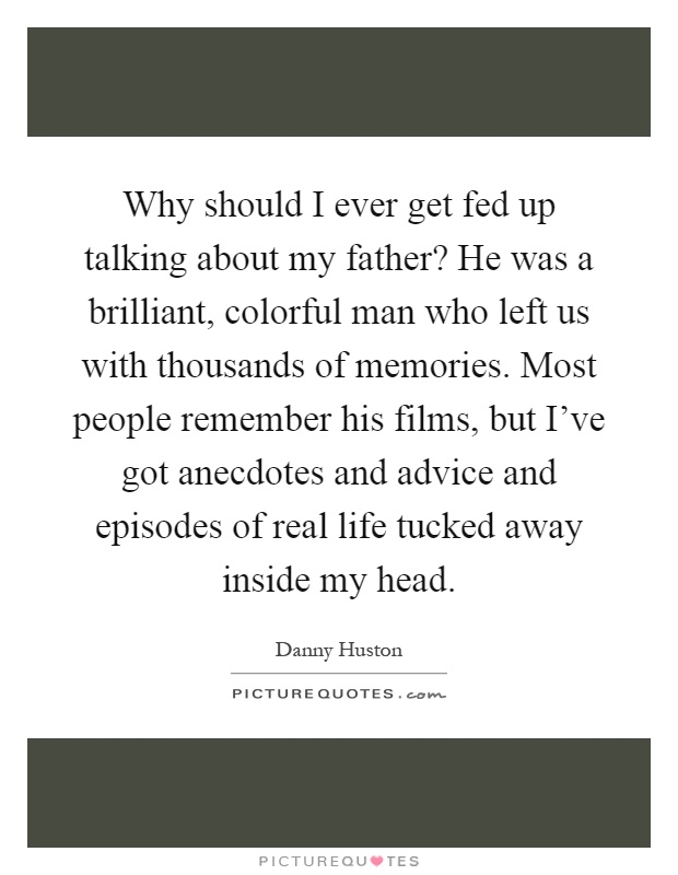 Why should I ever get fed up talking about my father? He was a brilliant, colorful man who left us with thousands of memories. Most people remember his films, but I've got anecdotes and advice and episodes of real life tucked away inside my head Picture Quote #1