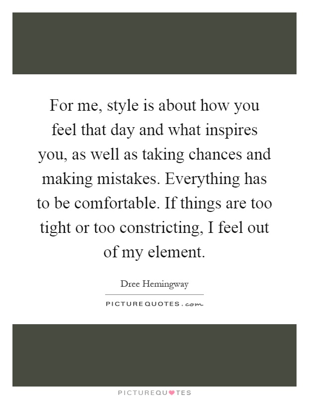 For me, style is about how you feel that day and what inspires you, as well as taking chances and making mistakes. Everything has to be comfortable. If things are too tight or too constricting, I feel out of my element Picture Quote #1