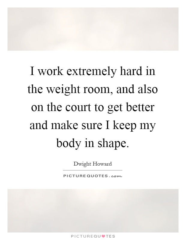 I work extremely hard in the weight room, and also on the court to get better and make sure I keep my body in shape Picture Quote #1