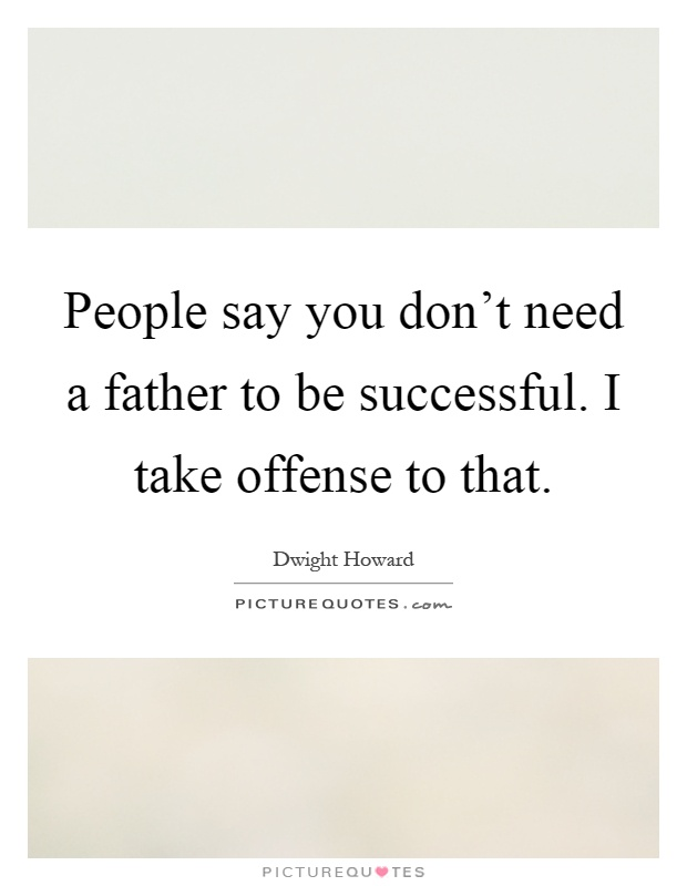People say you don't need a father to be successful. I take offense to that Picture Quote #1