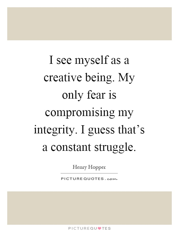 I see myself as a creative being. My only fear is compromising my integrity. I guess that's a constant struggle Picture Quote #1