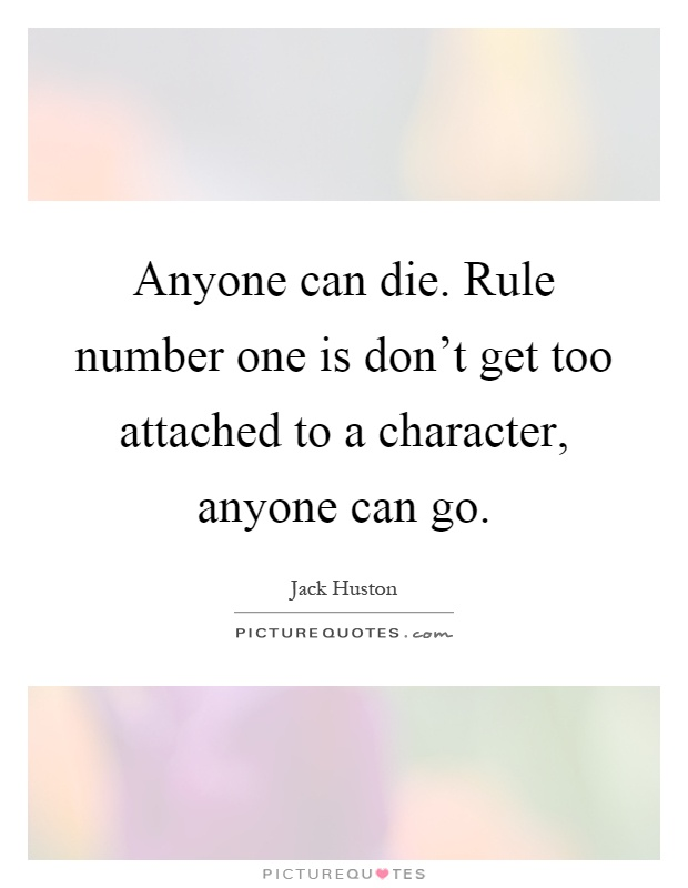 Anyone can die. Rule number one is don't get too attached to a character, anyone can go Picture Quote #1