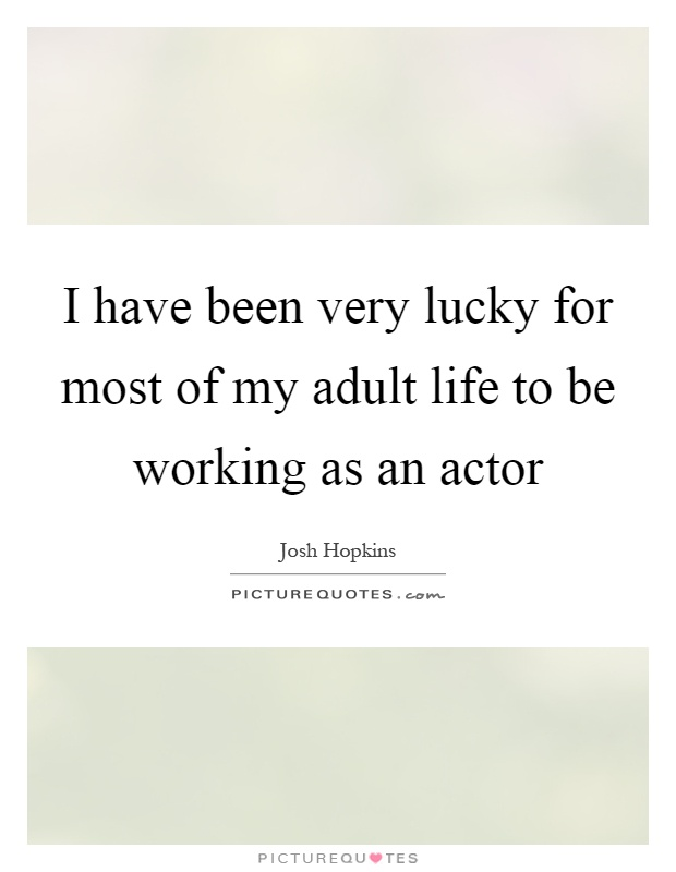 I have been very lucky for most of my adult life to be working as an actor Picture Quote #1