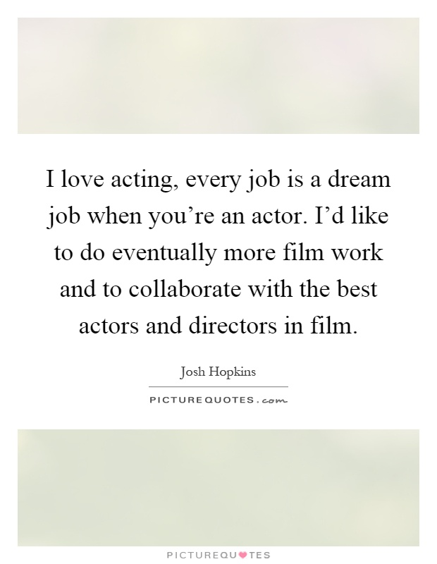 I love acting, every job is a dream job when you're an actor. I'd like to do eventually more film work and to collaborate with the best actors and directors in film Picture Quote #1