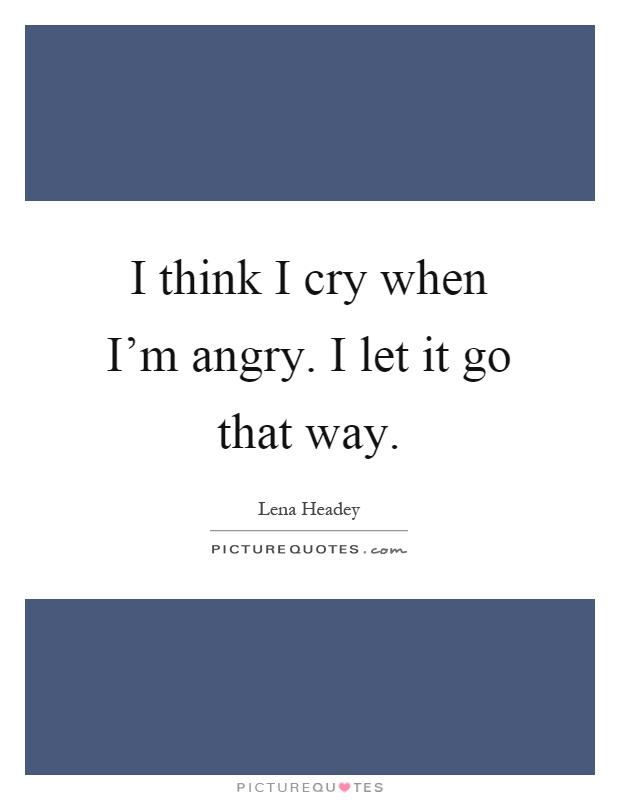 I think I cry when I'm angry. I let it go that way Picture Quote #1