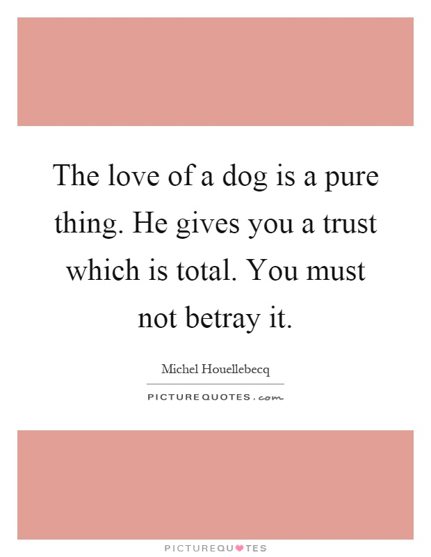The love of a dog is a pure thing. He gives you a trust which is total. You must not betray it Picture Quote #1