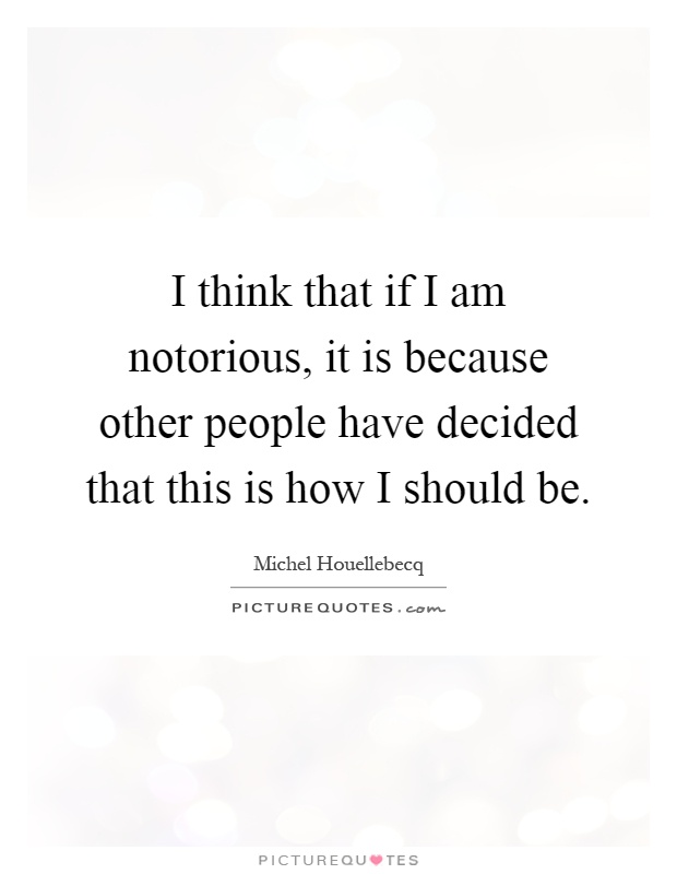 I think that if I am notorious, it is because other people have decided that this is how I should be Picture Quote #1
