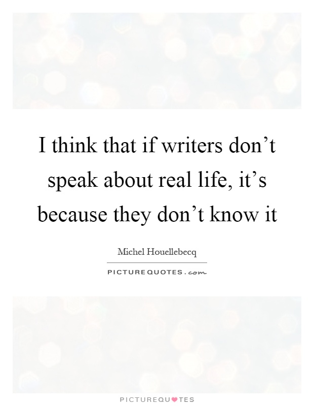 I think that if writers don't speak about real life, it's because they don't know it Picture Quote #1