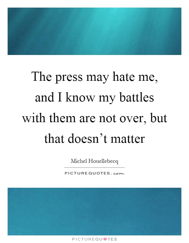 The press may hate me, and I know my battles with them are not over, but that doesn't matter Picture Quote #1