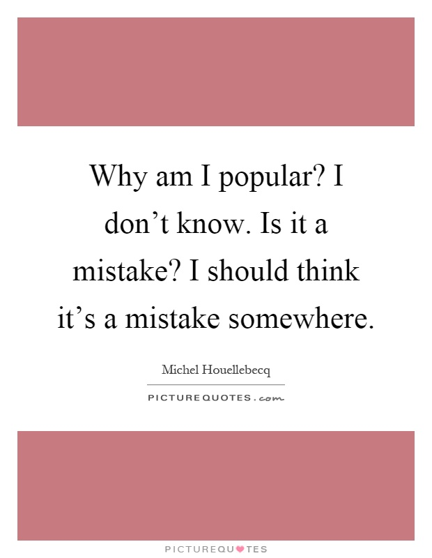 Why am I popular? I don't know. Is it a mistake? I should think it's a mistake somewhere Picture Quote #1