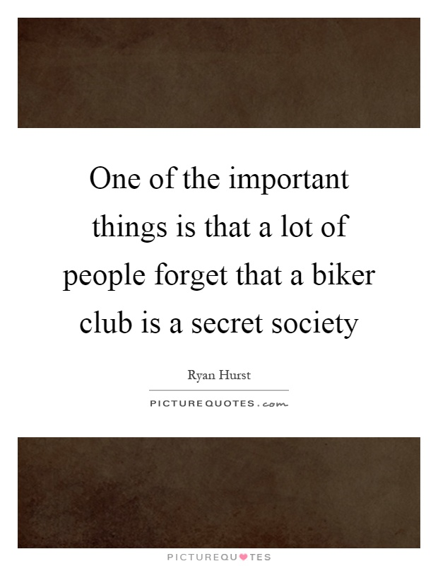 One of the important things is that a lot of people forget that a biker club is a secret society Picture Quote #1
