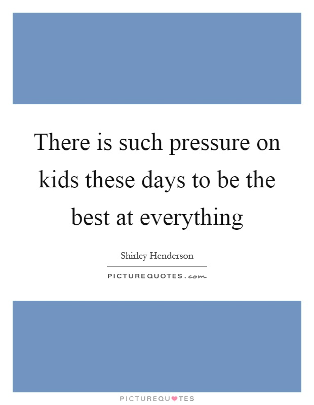 There is such pressure on kids these days to be the best at everything Picture Quote #1