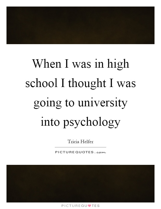When I was in high school I thought I was going to university into psychology Picture Quote #1