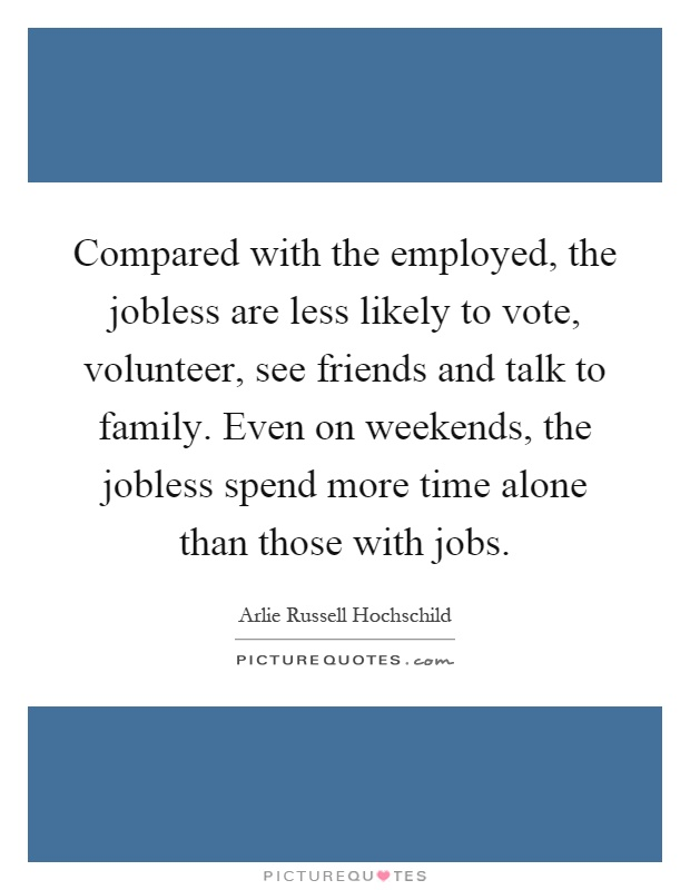Compared with the employed, the jobless are less likely to vote, volunteer, see friends and talk to family. Even on weekends, the jobless spend more time alone than those with jobs Picture Quote #1