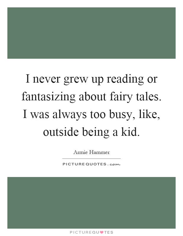 I never grew up reading or fantasizing about fairy tales. I was always too busy, like, outside being a kid Picture Quote #1
