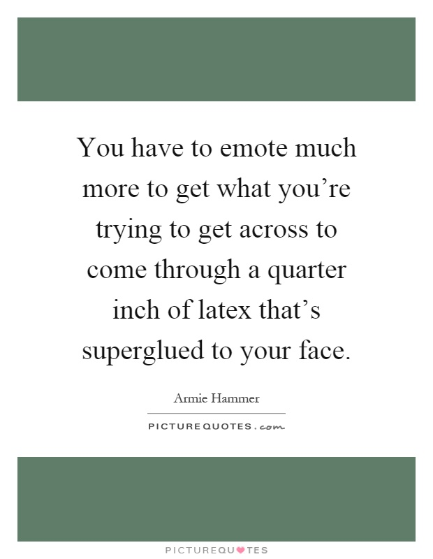 You have to emote much more to get what you're trying to get across to come through a quarter inch of latex that's superglued to your face Picture Quote #1