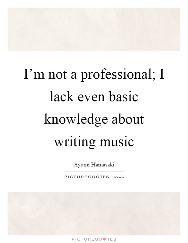I'm not a professional; I lack even basic knowledge about writing music Picture Quote #1